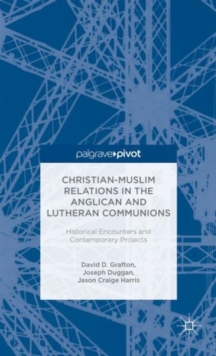 Christian-Muslim Relations in the Anglican and Lutheran Communions: Historical Encounters and Contemporary Projects, Hardback Book
