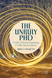 The Unruly PhD : Doubts, Detours, Departures, and Other Success Stories, Paperback / softback Book