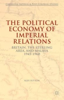 The Political Economy of Imperial Relations : Britain, the Sterling Area, and Malaya 1945-1960, Hardback Book