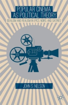 Popular Cinema as Political Theory : Idealism and Realism in Epics, Noirs, and Satires, Hardback Book