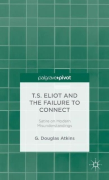 T.S. Eliot and the Failure to Connect : Satire on Modern Misunderstandings, Hardback Book