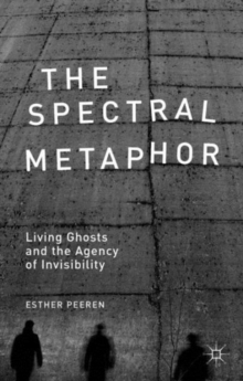 The Spectral Metaphor : Living Ghosts and the Agency of Invisibility, Hardback Book