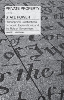 Private Property and State Power : Philosophical Justifications, Economic Explanations, and the Role of Government, Hardback Book