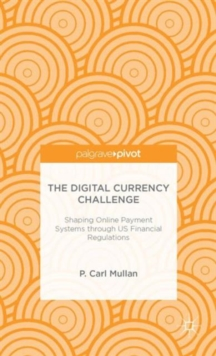 The Digital Currency Challenge: Shaping Online Payment Systems through US Financial Regulations, Hardback Book