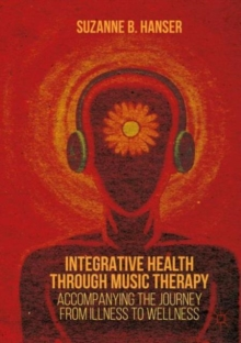 Integrative Health through Music Therapy : Accompanying the Journey from Illness to Wellness, Paperback / softback Book