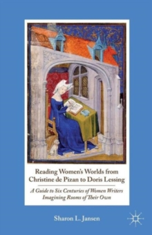 Reading Women's Worlds from Christine de Pizan to Doris Lessing : A Guide to Six Centuries of Women Writers Imagining Rooms of Their Own, Paperback / softback Book