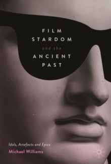 Film Stardom and the Ancient Past : Idols, Artefacts and Epics, Hardback Book