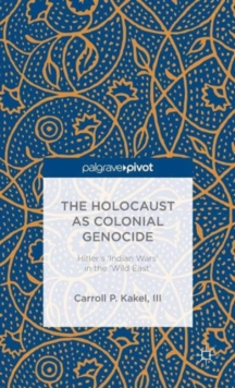 The Holocaust as Colonial Genocide : Hitler's 'Indian Wars' in the 'Wild East', Hardback Book