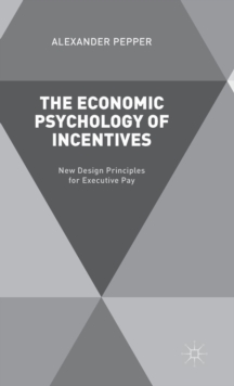 The Economic Psychology of Incentives : New Design Principles for Executive Pay, Hardback Book