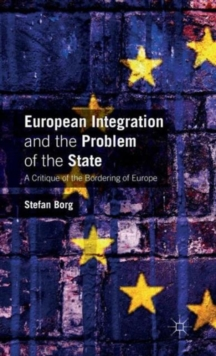 European Integration and the Problem of the State : A Critique of the Bordering of Europe, Hardback Book