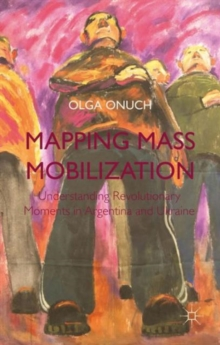 Mapping Mass Mobilization : Understanding Revolutionary Moments in Argentina and Ukraine, Hardback Book