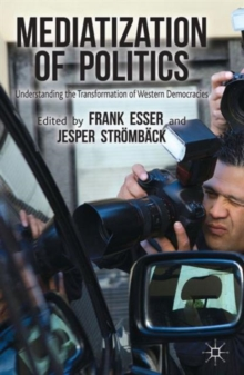 Mediatization of Politics : Understanding the Transformation of Western Democracies, Paperback / softback Book