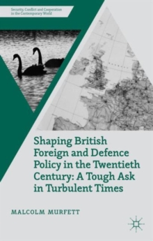 Shaping British Foreign and Defence Policy in the Twentieth Century : A Tough Ask in Turbulent Times, Hardback Book