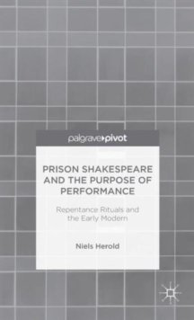 Prison Shakespeare and the Purpose of Performance: Repentance Rituals and the Early Modern, Hardback Book