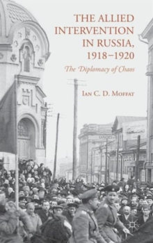 The Allied Intervention in Russia, 1918-1920 : The Diplomacy of Chaos, Hardback Book