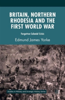 Britain, Northern Rhodesia and the First World War : Forgotten Colonial Crisis, Hardback Book