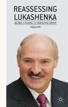 Reassessing Lukashenka : Belarus in Cultural and Geopolitical Context, Hardback Book