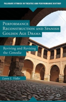 Performance Reconstruction and Spanish Golden Age Drama : Reviving and Revising the Comedia, Hardback Book