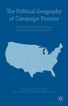 The Political Geography of Campaign Finance : Fundraising and Contribution Patterns in Presidential Elections, 2004-2012, Hardback Book