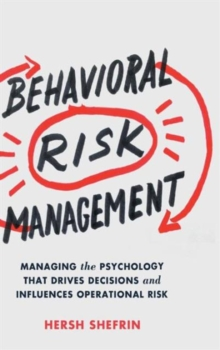Behavioral Risk Management : Managing the Psychology That Drives Decisions and Influences Operational Risk, Hardback Book