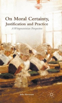 On Moral Certainty, Justification and Practice : A Wittgensteinian Perspective, Hardback Book