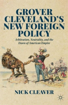 Grover Cleveland's New Foreign Policy : Arbitration, Neutrality, and the Dawn of American Empire, Hardback Book