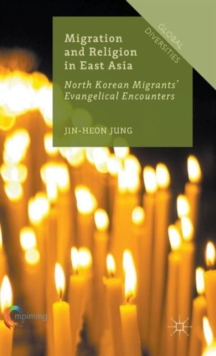 Migration and Religion in East Asia : North Korean Migrants' Evangelical Encounters, Hardback Book