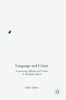 Language and Crime : Constructing Offenders and Victims in Newspaper Reports, Hardback Book