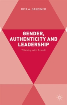 Gender, Authenticity and Leadership : Thinking with Arendt, Hardback Book