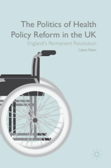 The Politics of Health Policy Reform in the UK : England's Permanent Revolution, Hardback Book