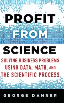 Profit from Science : Solving Business Problems using Data, Math, and the Scientific Process, Hardback Book