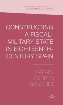 Constructing a Fiscal Military State in Eighteenth Century Spain, Hardback Book