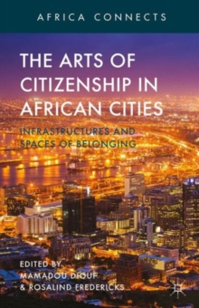 The Arts of Citizenship in African Cities : Infrastructures and Spaces of Belonging, Hardback Book