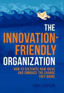 The Innovation-Friendly Organization : How to Cultivate New Ideas and Embrace the Change They Bring, Hardback Book
