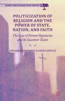 Politicization of Religion, the Power of State, Nation, and Faith : The Case of Former Yugoslavia and its Successor States, Hardback Book