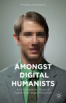 Amongst Digital Humanists : An Ethnographic Study of Digital Knowledge Production, Hardback Book