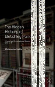 The Hidden History of Bletchley Park : A Social and Organisational History, 1939-1945, Hardback Book