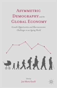 Asymmetric Demography and the Global Economy : Growth Opportunities and Macroeconomic Challenges in an Ageing World, Hardback Book