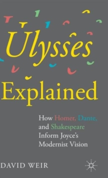 Ulysses Explained : How Homer, Dante, and Shakespeare Inform Joyce's Modernist Vision, Hardback Book
