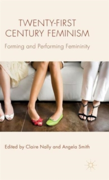 Twenty-First Century Feminism : Forming and Performing Femininity, Hardback Book
