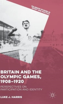 Britain and the Olympic Games, 1908-1920 : Perspectives on Participation and Identity, Hardback Book