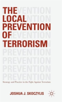 The Local Prevention of Terrorism : Strategy and Practice in the Fight Against Terrorism, Hardback Book
