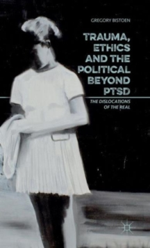 Trauma, Ethics and the Political Beyond PTSD : The Dislocations of the Real, Hardback Book