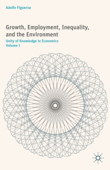 Growth, Employment, Inequality, and the Environment : Unity of Knowledge in Economics: Volume I, Hardback Book