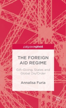 The Foreign Aid Regime : Gift-Giving, States and Global Dis/Order, Hardback Book