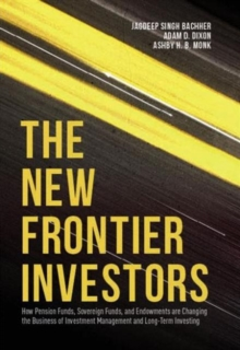 The New Frontier Investors : How Pension Funds, Sovereign Funds, and Endowments are Changing the Business of Investment Management and Long-Term Investing, Hardback Book