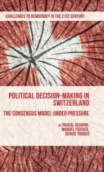Political Decision-Making in Switzerland : The Consensus Model Under Pressure, Hardback Book