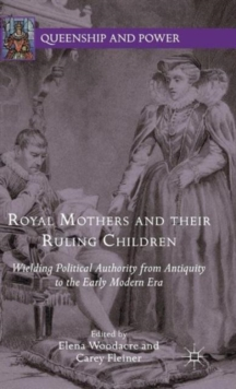Royal Mothers and Their Ruling Children : Wielding Political Authority from Antiquity to the Early Modern Era, Hardback Book