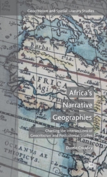 Africa's Narrative Geographies : Charting the Intersections of Geocriticism and Postcolonial Studies, Hardback Book