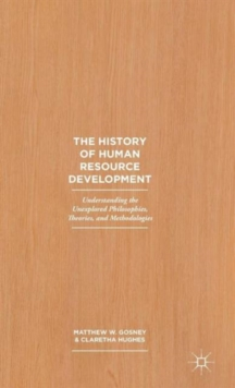 The History of Human Resource Development : Understanding the Unexplored Philosophies, Theories, and Methodologies, Hardback Book